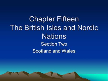 Chapter Fifteen The British Isles and Nordic Nations Section Two Scotland and Wales.