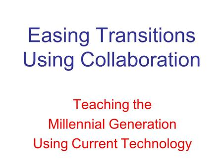 Easing Transitions Using Collaboration Teaching the Millennial Generation Using Current Technology.
