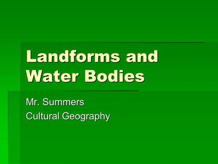 Landforms and Water Bodies Mr. Summers Cultural Geography.