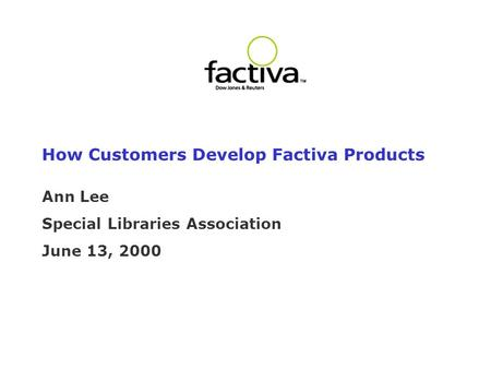How Customers Develop Factiva Products Ann Lee Special Libraries Association June 13, 2000.