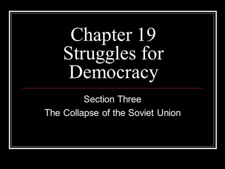 Chapter 19 Struggles for Democracy Section Three The Collapse of the Soviet Union.