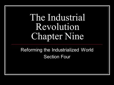 The Industrial Revolution Chapter Nine Reforming the Industrialized World Section Four.
