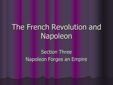 The French Revolution and Napoleon Section Three Napoleon Forges an Empire.