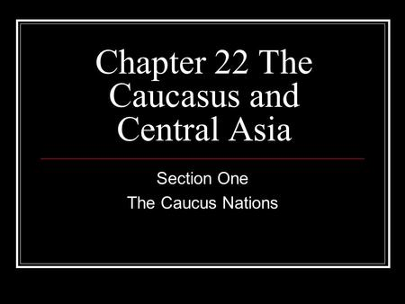 Chapter 22 The Caucasus and Central Asia Section One The Caucus Nations.