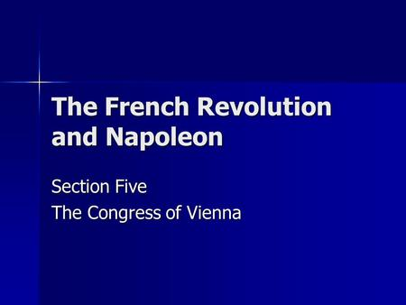 The French Revolution and Napoleon Section Five The Congress of Vienna.