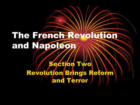 The French Revolution and Napoleon Section Two Revolution Brings Reform and Terror.