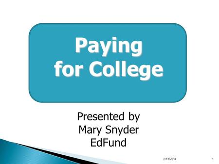 2/13/20141 Paying for College Presented by Mary Snyder EdFund.