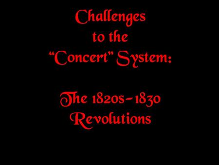 Challenges to the Concert System: The 1820s-1830 Revolutions.