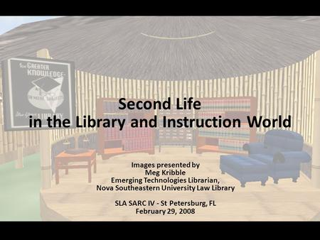 Second Life in the Library and Instruction World Images presented by Meg Kribble Emerging Technologies Librarian, Nova Southeastern University Law Library.
