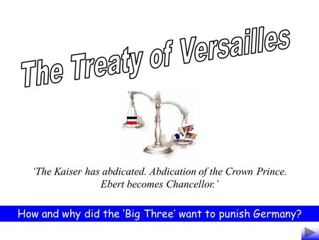 The Kaiser has abdicated. Abdication of the Crown Prince. Ebert becomes Chancellor. How and why did the Big Three want to punish Germany?