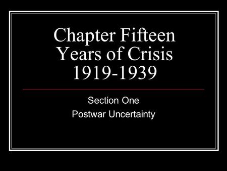 Chapter Fifteen Years of Crisis 1919-1939 Section One Postwar Uncertainty.