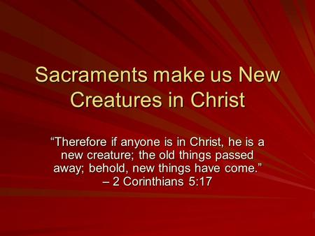 Sacraments make us New Creatures in Christ Therefore if anyone is in Christ, he is a new creature; the old things passed away; behold, new things have.