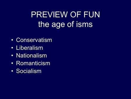 PREVIEW OF FUN the age of isms Conservatism Liberalism Nationalism Romanticism Socialism.