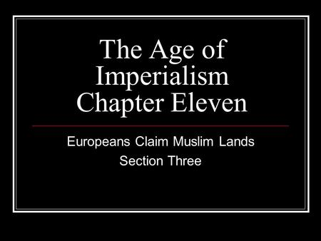 The Age of Imperialism Chapter Eleven Europeans Claim Muslim Lands Section Three.