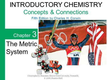 Christopher G. Hamaker, Illinois State University, Normal IL © 2008, Prentice Hall Chapter 3 The Metric System INTRODUCTORY CHEMISTRY INTRODUCTORY CHEMISTRY.