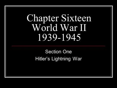 Chapter Sixteen World War II 1939-1945 Section One Hitlers Lightning War.