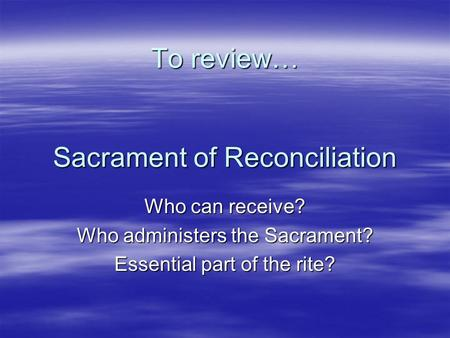 To review… Sacrament of Reconciliation Who can receive? Who administers the Sacrament? Essential part of the rite?