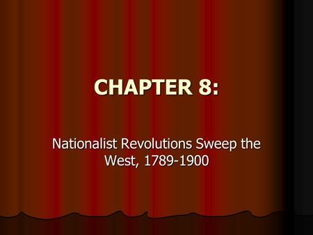 CHAPTER 8: Nationalist Revolutions Sweep the West, 1789-1900.