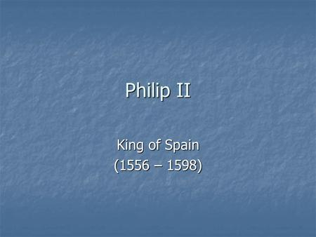 Philip II King of Spain (1556 – 1598). King of Europe??? Philip became king of Spain in 1556. Philip became king of Spain in 1556. Spanish possessions.