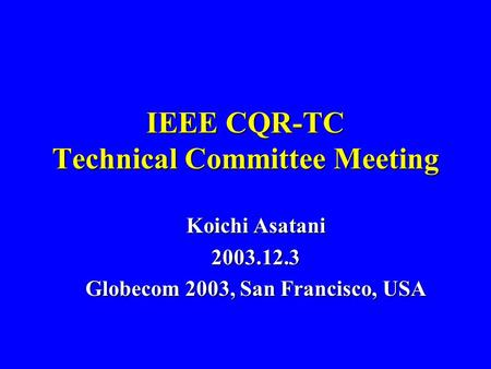 IEEE CQR-TC Technical Committee Meeting Koichi Asatani 2003.12.3 Globecom 2003, San Francisco, USA.
