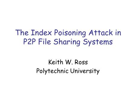 The Index Poisoning Attack in P2P File Sharing Systems Keith W. Ross Polytechnic University.