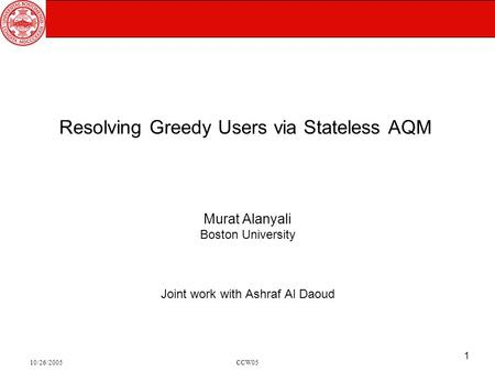 10/26/2005CCW05 1 Resolving Greedy Users via Stateless AQM Murat Alanyali Boston University Joint work with Ashraf Al Daoud.