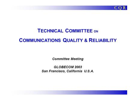 T ECHNICAL C OMMITTEE ON C OMMUNICATIONS Q UALITY & R ELIABILITY Committee Meeting GLOBECOM 2003 San Francisco, California U.S.A. C Q R.
