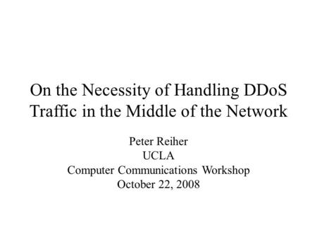 On the Necessity of Handling DDoS Traffic in the Middle of the Network Peter Reiher UCLA Computer Communications Workshop October 22, 2008.