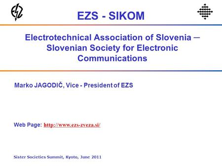 Electrotechnical Association of Slovenia Slovenian Society for Electronic Communications Marko JAGODIČ, Vice - President of EZS Web Page:
