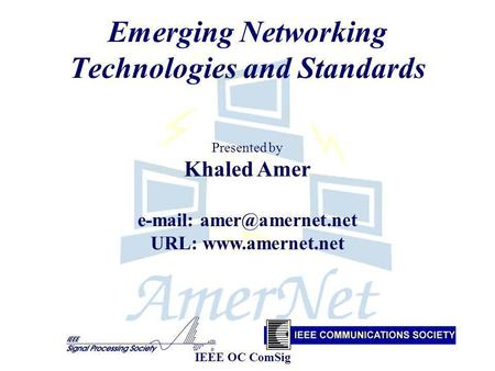 Emerging Networking Technologies and Standards Presented by Khaled Amer   URL:  IEEE OC ComSig.