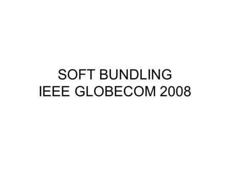 SOFT BUNDLING IEEE GLOBECOM 2008. Soft Bundling Question: Where on the web site will the prompt appear? Answer: The prompt will appear on the 4 rd screen.