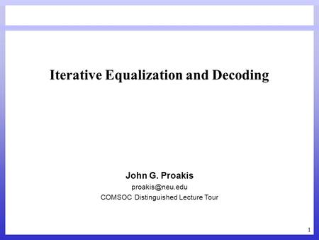1 Iterative Equalization and Decoding John G. Proakis COMSOC Distinguished Lecture Tour.