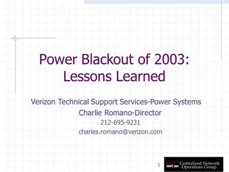 1 Power Blackout of 2003: Lessons Learned Verizon Technical Support Services-Power Systems Charlie Romano-Director 212-695-9231