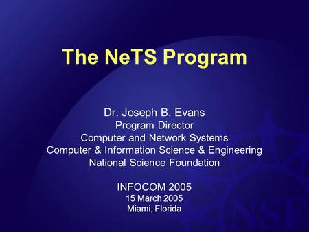 The NeTS Program Dr. Joseph B. Evans Program Director Computer and Network Systems Computer & Information Science & Engineering National Science Foundation.