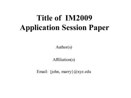 Title of IM2009 Application Session Paper Author(s) Affiliation(s)   {john,
