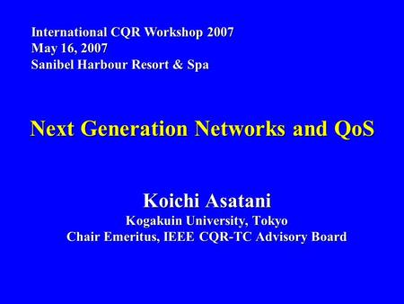 Next Generation Networks and QoS Koichi Asatani Kogakuin University, Tokyo Chair Emeritus, IEEE CQR-TC Advisory Board International CQR Workshop 2007 May.