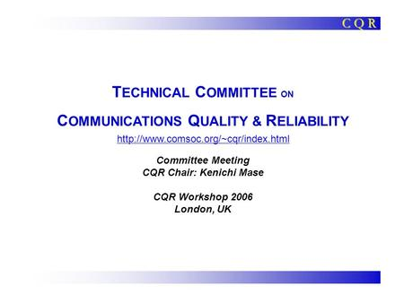 T ECHNICAL C OMMITTEE ON C OMMUNICATIONS Q UALITY & R ELIABILITY Committee Meeting CQR Chair: Kenichi Mase CQR Workshop 2006 London, UK C Q R
