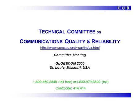 T ECHNICAL C OMMITTEE ON C OMMUNICATIONS Q UALITY & R ELIABILITY Committee Meeting GLOBECOM 2005 St. Louis, Missouri, USA C Q R 1-800-450-3848 (toll free)