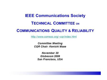 IEEE Communications Society T ECHNICAL C OMMITTEE ON C OMMUNICATIONS Q UALITY & R ELIABILITY  Committee Meeting CQR.