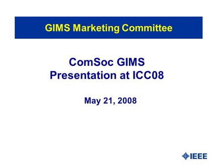 ComSoc GIMS Presentation at ICC08 May 21, 2008 GIMS Marketing Committee.