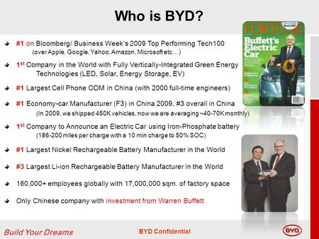 BYD Confidential Who is BYD? #1 on Bloomberg/ Business Weeks 2009 Top Performing Tech100 (over Apple, Google, Yahoo, Amazon, Microsoft etc…) 1 st Company.