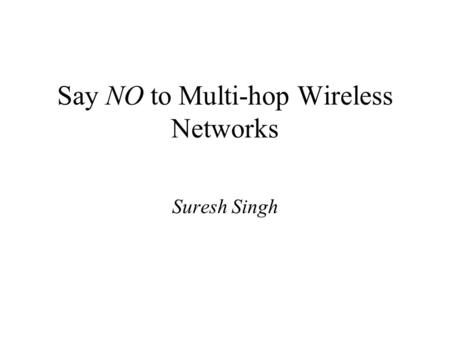 Say NO to Multi-hop Wireless Networks Suresh Singh.