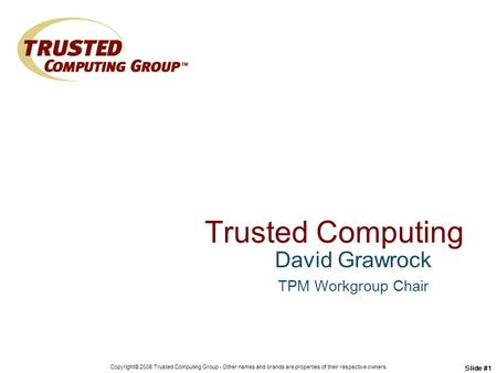 Copyright© 2006 Trusted Computing Group - Other names and brands are properties of their respective owners. Slide #1 Trusted Computing David Grawrock TPM.
