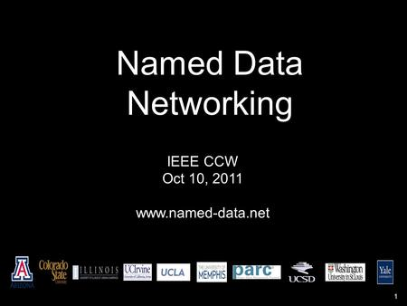 Named Data Networking IEEE CCW Oct 10, 2011 www.named-data.net 1.