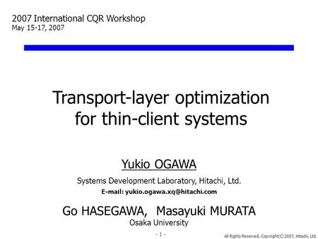 All Rights Reserved, Copyright(C) 2007, Hitachi, Ltd. 1 Transport-layer optimization for thin-client systems Yukio OGAWA Systems Development Laboratory,