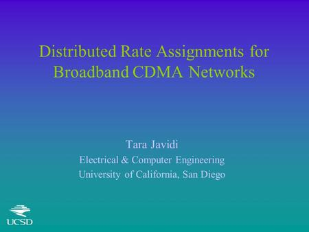 Distributed Rate Assignments for Broadband CDMA Networks Tara Javidi Electrical & Computer Engineering University of California, San Diego.
