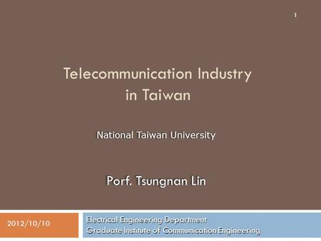 Telecommunication Industry in Taiwan Electrical Engineering Department Graduate Institute of Communication Engineering 1 2012/10/10 National Taiwan University.