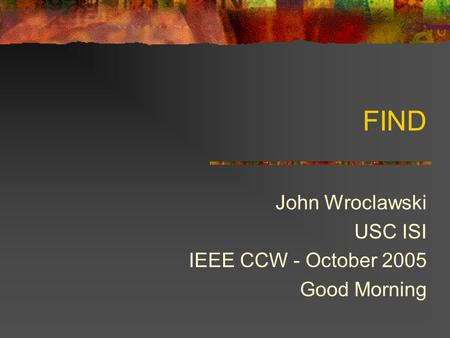 FIND John Wroclawski USC ISI IEEE CCW - October 2005 Good Morning.