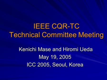 IEEE CQR-TC Technical Committee Meeting Kenichi Mase and Hiromi Ueda Kenichi Mase and Hiromi Ueda May 19, 2005 ICC 2005, Seoul, Korea.