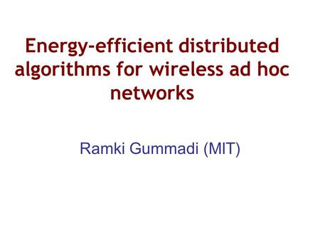 Energy-efficient distributed algorithms for wireless ad hoc networks Ramki Gummadi (MIT)